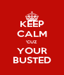 KEEP CALM 'CUZ YOUR BUSTED - Personalised Poster A4 size