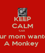 KEEP CALM Cuz  Your mom wanted  A Monkey  - Personalised Poster A4 size