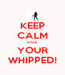 KEEP CALM CUZ YOUR WHIPPED! - Personalised Poster A4 size