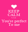 KEEP CALM 'CUZ You're perfect To me - Personalised Poster A4 size