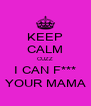 KEEP CALM CUZZ I CAN F*** YOUR MAMA - Personalised Poster A4 size