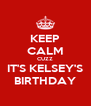 KEEP CALM CUZZ IT'S KELSEY'S BIRTHDAY - Personalised Poster A4 size