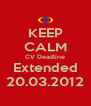 KEEP CALM CV Deadline Extended 20.03.2012 - Personalised Poster A4 size
