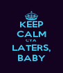 KEEP CALM CYA LATERS, BABY - Personalised Poster A4 size