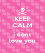 KEEP CALM cz i dont love you - Personalised Poster A4 size