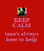 KEEP CALM 'cz tana's always here to help - Personalised Poster A4 size