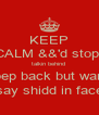KEEP CALM &&'d stop  talkin behind  pep back but wan say shidd in face - Personalised Poster A4 size