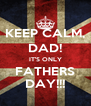 KEEP CALM, DAD! IT'S ONLY FATHERS DAY!!! - Personalised Poster A4 size