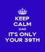 KEEP CALM DAD IT'S ONLY YOUR 39TH - Personalised Poster A4 size