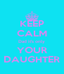 KEEP CALM Dad it's only YOUR DAUGHTER - Personalised Poster A4 size