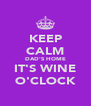 KEEP CALM DAD'S HOME IT'S WINE O'CLOCK - Personalised Poster A4 size