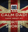 KEEP CALM DAD! THESE AREN'T MY SHORTEST SHORTS - Personalised Poster A4 size