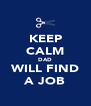 KEEP CALM DAD WILL FIND A JOB - Personalised Poster A4 size