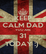 KEEP CALM DAD YOU ARE 31 TODAY :)  - Personalised Poster A4 size