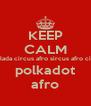 KEEP CALM dadadaladala afro dadadalada circus afro sircus afro circus polksdot polkadot  polkadot afro - Personalised Poster A4 size