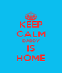 KEEP CALM DADDY IS HOME - Personalised Poster A4 size