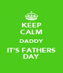 KEEP CALM DADDY IT'S FATHERS DAY - Personalised Poster A4 size