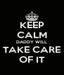 KEEP CALM DADDY WILL TAKE CARE OF IT - Personalised Poster A4 size