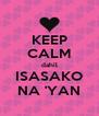 KEEP CALM dahil ISASAKO NA 'YAN - Personalised Poster A4 size