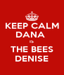 KEEP CALM DANA  IS THE BEES DENISE - Personalised Poster A4 size