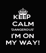 KEEP  CALM 'DANGEROUS' I'M ON MY WAY! - Personalised Poster A4 size