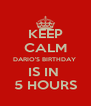 KEEP CALM DARIO'S BIRTHDAY  IS IN  5 HOURS - Personalised Poster A4 size