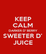 KEEP CALM DARKER D' BERRY SWEETER D' JUICE - Personalised Poster A4 size