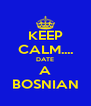 KEEP CALM.... DATE A BOSNIAN - Personalised Poster A4 size