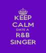 KEEP CALM DATE A  R&B SINGER - Personalised Poster A4 size
