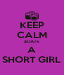 KEEP CALM &DATE A SHORT GIRL - Personalised Poster A4 size