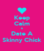 Keep Calm & Date A Skinny Chick - Personalised Poster A4 size