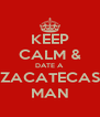 KEEP CALM & DATE A ZACATECAS MAN - Personalised Poster A4 size