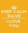 KEEP CALM 'DAVE' (AS I WILL SAY THIS ONLY ONCE) I LOVE  YOU - Personalised Poster A4 size