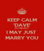 KEEP CALM 'DAVE' AS ONE DAY  I MAY JUST  MARRY YOU - Personalised Poster A4 size