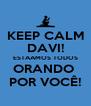 KEEP CALM DAVI! ESTAAMOS TODOS ORANDO  POR VOCÊ! - Personalised Poster A4 size