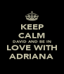 KEEP CALM DAVID AND BE IN LOVE WITH ADRIANA - Personalised Poster A4 size