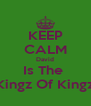 KEEP CALM David Is The  Kingz Of Kingz - Personalised Poster A4 size
