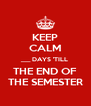 KEEP CALM ___ DAYS 'TILL THE END OF THE SEMESTER - Personalised Poster A4 size