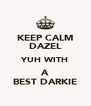 KEEP CALM DAZEL YUH WITH A BEST DARKIE - Personalised Poster A4 size