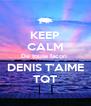 KEEP CALM De toute facon  DENIS T'AIME TQT - Personalised Poster A4 size