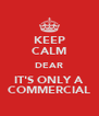 KEEP CALM DEAR IT'S ONLY A COMMERCIAL - Personalised Poster A4 size