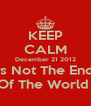 KEEP CALM December 21 2012 Is Not The End Of The World  - Personalised Poster A4 size