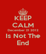 KEEP CALM December 21 2012 Is Not The End - Personalised Poster A4 size
