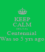 KEEP CALM DELTA's Centennial  Was so 5 yrs ago - Personalised Poster A4 size