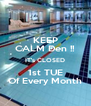 KEEP CALM Den !! IT's CLOSED 1st TUE Of Every Month - Personalised Poster A4 size
