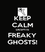 KEEP CALM DESPITE FREAKY GHOSTS! - Personalised Poster A4 size