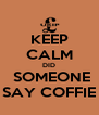 KEEP CALM DID  SOMEONE SAY COFFIE - Personalised Poster A4 size