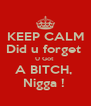 KEEP CALM Did u forget  U Got  A BITCH,  Nigga !  - Personalised Poster A4 size