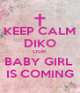KEEP CALM DIKO OUR BABY GIRL  IS COMING - Personalised Poster A4 size