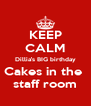 KEEP CALM Dillia's BIG birthday Cakes in the  staff room - Personalised Poster A4 size